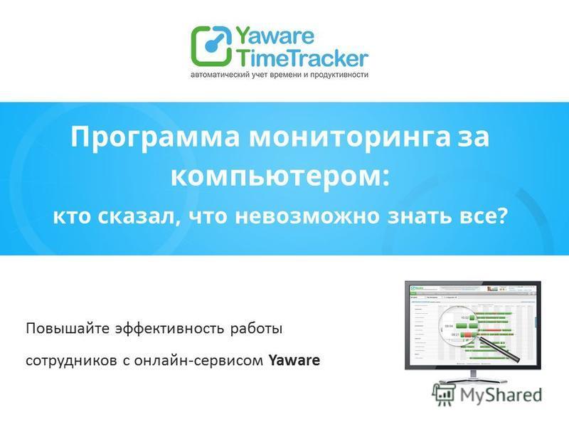Программа мониторинга за компьютером: кто сказал, что невозможно знать все? Повышайте эффективность работы сотрудников с онлайн-сервисом Yaware
