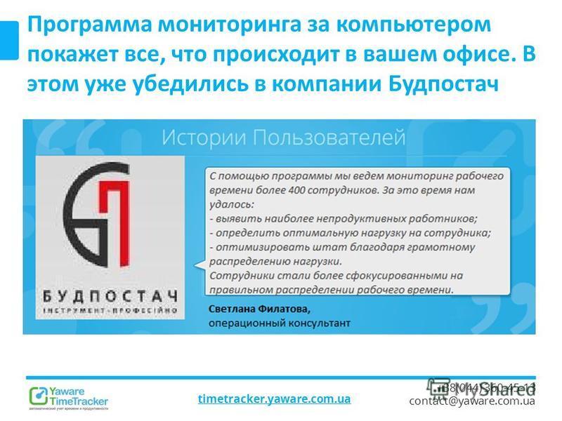 timetracker.yaware.com.ua +38(044) 360-45-13 contact@yaware.com.ua Программа мониторинга за компьютером покажет все, что происходит в вашем офисе. В этом уже убедились в компании Будпостач