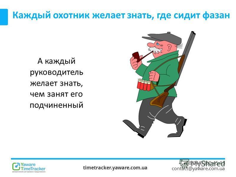 timetracker.yaware.com.ua +38(044) 360-45-13 contact@yaware.com.ua Каждый охотник желает знать, где сидит фазан А каждый руководитель желает знать, чем занят его подчиненный