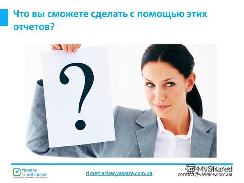 timetracker.yaware.com.ua +38(044) 360-45-13 contact@yaware.com.ua Что вы сможете сделать с помощью этих отчетов?
