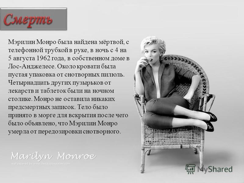 Мэрилин Монро была найдена мёртвой, с телефонной трубкой в руке, в ночь с 4 на 5 августа 1962 года, в собственном доме в Лос-Анджелесе. Около кровати была пустая упаковка от снотворных пилюль. Четырнадцать других пузырьков от лекарств и таблеток были