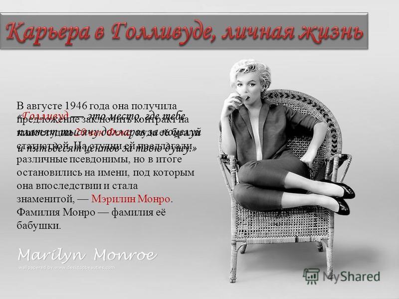 «Голливуд это место, где тебе платят тысячу долларов за поцелуй и пятьдесят центов за твою душу.» В августе 1946 года она получила предложение заключить контракт на киностудии 20 век Фокс, куда её брали статисткой. На студии ей предлагали различные п