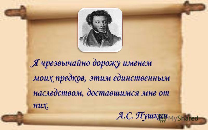 Я чрезвычайно дорожу именем моих предков, этим единственным наследством, доставшимся мне от них. А.С. Пушкин А.С. Пушкин
