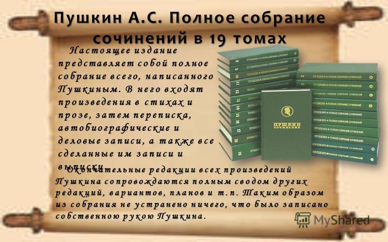 Настоящее издание представляет собой полное собрание всего, написанного Пушкиным. В него входят произведения в стихах и прозе, затем переписка, автобиографические и деловые записи, а также все сделанные им записи и выписки Настоящее издание представл
