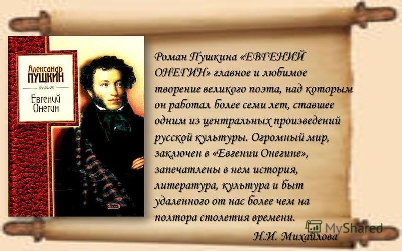 Роман Пушкина «ЕВГЕНИЙ ОНЕГИН» главное и любимое творение великого поэта, над которым он работал более семи лет, ставшее одним из центральных произведений русской культуры. Огромный мир, заключен в «Евгении Онегине», запечатлены в нем история, литера