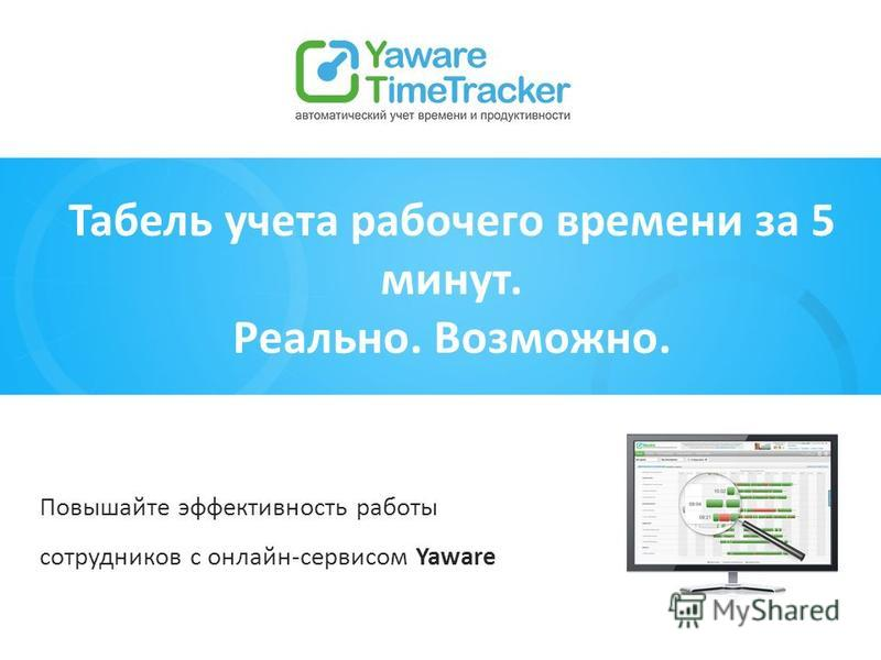 Повышайте эффективность работы сотрудников с онлайн-сервисом Yaware Табель учета рабочего времени за 5 минут. Реально. Возможно.