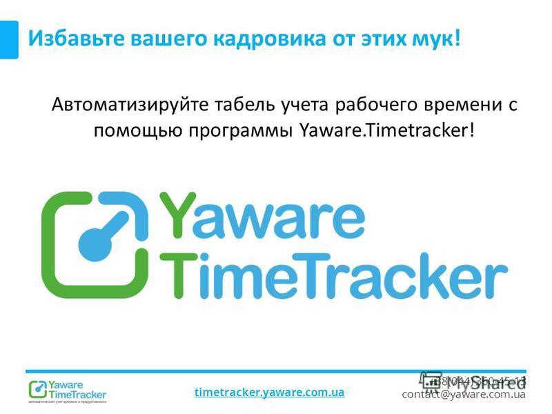 timetracker.yaware.com.ua +38(044) 360-45-13 contact@yaware.com.ua Избавьте вашего кадровика от этих мук! Автоматизируйте табель учета рабочего времени с помощью программы Yaware.Timetracker!