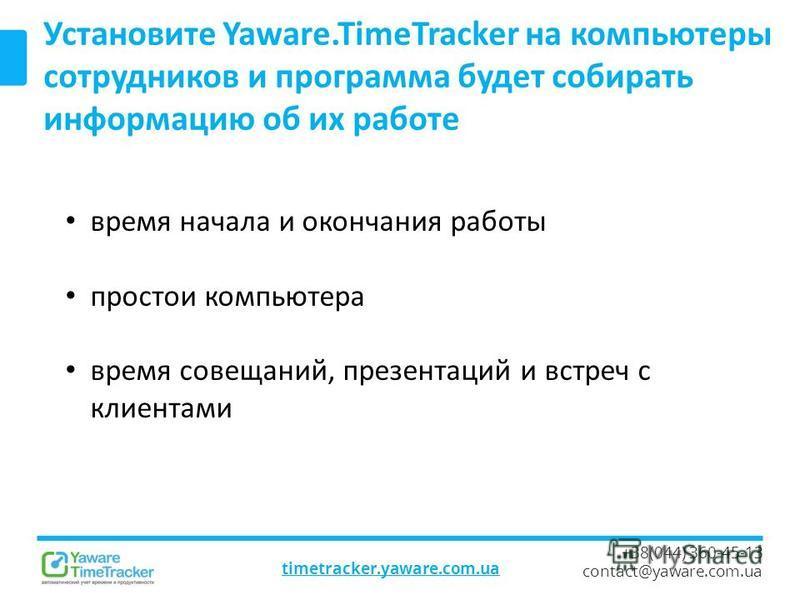 timetracker.yaware.com.ua +38(044) 360-45-13 contact@yaware.com.ua Установите Yaware.TimeTracker на компьютеры сотрудников и программа будет собирать информацию об их работе время начала и окончания работы простои компьютера время совещаний, презента