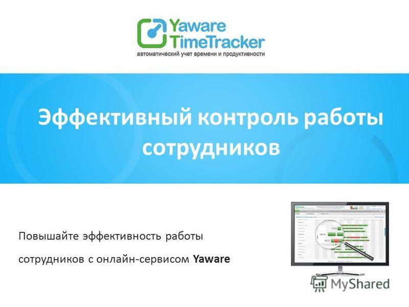 Повышайте эффективность работы сотрудников с онлайн-сервисом Yaware Эффективный контроль работы сотрудников