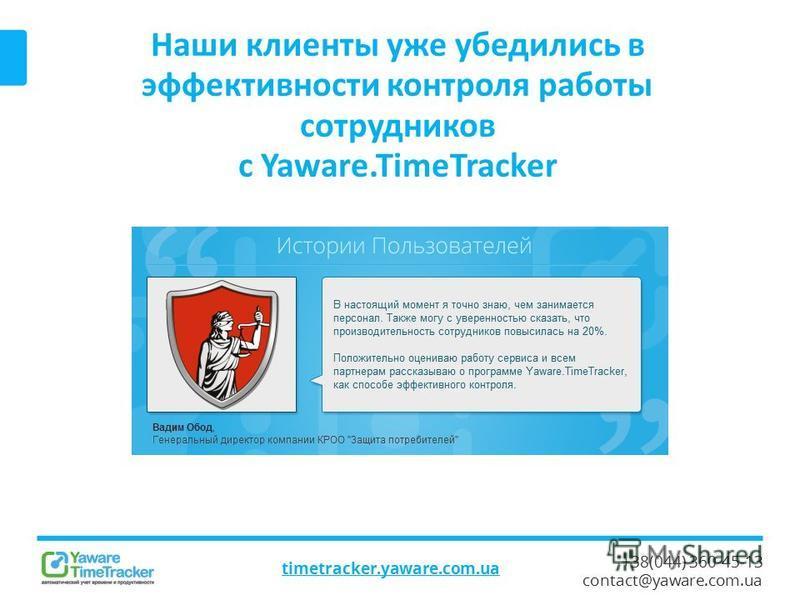 +38(044) 360-45-13 contact@yaware.com.ua Наши клиенты уже убедились в эффективности контроля работы сотрудников с Yaware.TimeTracker timetracker.yaware.com.ua