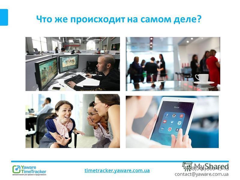 +38(044) 360-45-13 contact@yaware.com.ua Что же происходит на самом деле? timetracker.yaware.com.ua