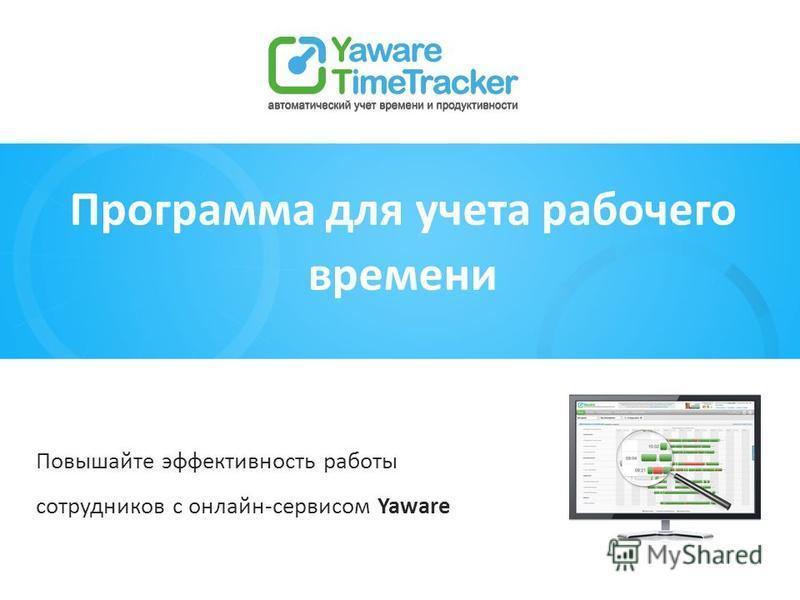 Повышайте эффективность работы сотрудников с онлайн-сервисом Yaware Программа для учета рабочего времени