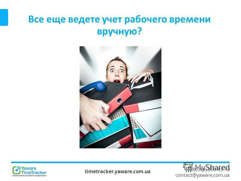 +38(044) 360-45-13 contact@yaware.com.ua Все еще ведете учет рабочего времени вручную? timetracker.yaware.com.ua