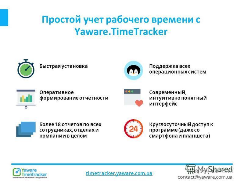 +38(044) 360-45-13 contact@yaware.com.ua Простой учет рабочего времени с Yaware.TimeTracker timetracker.yaware.com.ua Быстрая установка Круглосуточный доступ к программе (даже со смартфона и планшета) Современный, интуитивно понятный интерфейс Поддер
