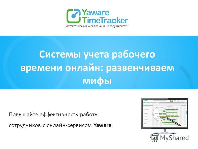 Повышайте эффективность работы сотрудников с онлайн-сервисом Yaware Системы учета рабочего времени онлайн: развенчиваем мифы