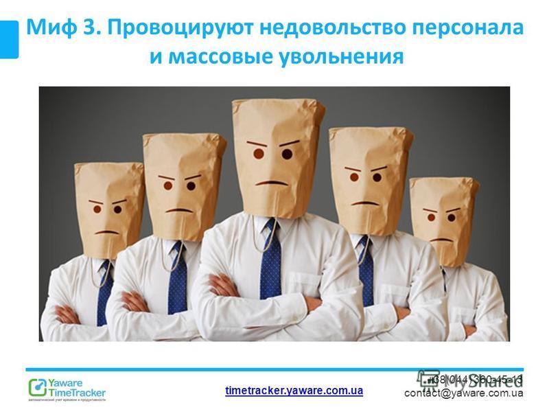 timetracker.yaware.com.ua +38(044) 360-45-13 contact@yaware.com.ua Миф 3. Провоцируют недовольство персонала и массовые увольнения