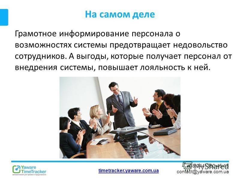 timetracker.yaware.com.ua +38(044) 360-45-13 contact@yaware.com.ua На самом деле Грамотное информирование персонала о возможностях системы предотвращает недовольство сотрудников. А выгоды, которые получает персонал от внедрения системы, повышает лоял