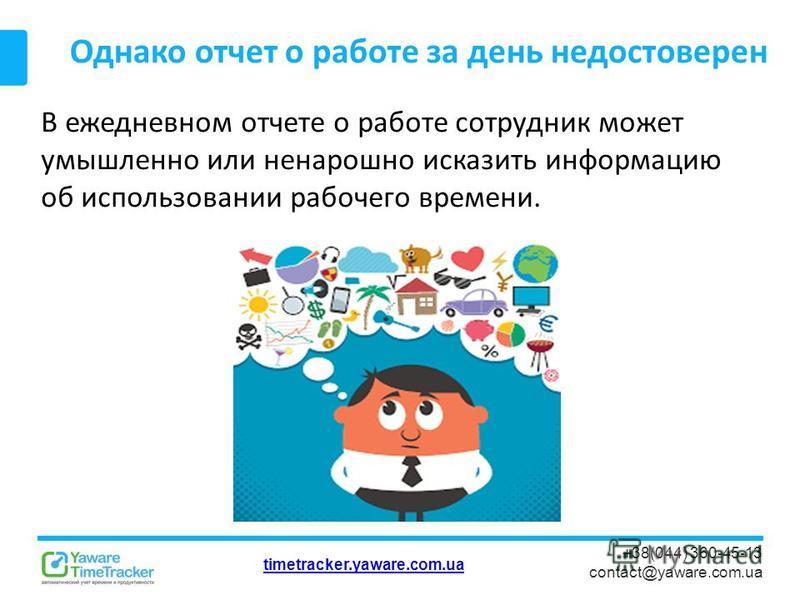 timetracker.yaware.com.ua +38(044) 360-45-13 contact@yaware.com.ua Однако отчет о работе за день недостоверен В ежедневном отчете о работе сотрудник может умышленно или ненарошно исказить информацию об использовании рабочего времени.