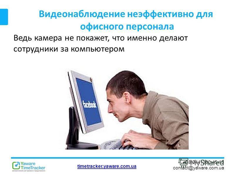 timetracker.yaware.com.ua +38(044) 360-45-13 contact@yaware.com.ua Видеонаблюдение неэффективно для офисного персонала Ведь камера не покажет, что именно делают сотрудники за компьютером