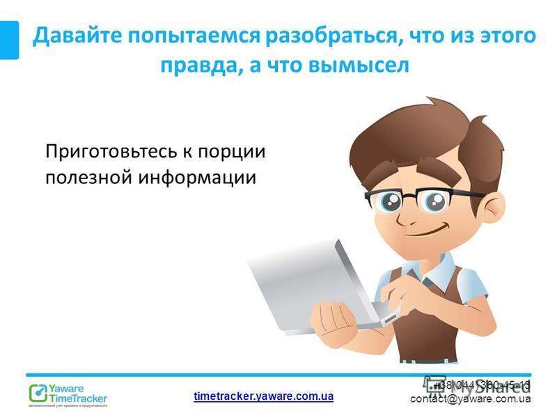 timetracker.yaware.com.ua +38(044) 360-45-13 contact@yaware.com.ua Давайте попытаемся разобраться, что из этого правда, а что вымысел Приготовьтесь к порции полезной информации