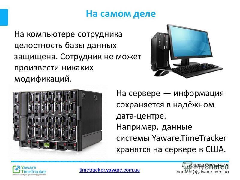 timetracker.yaware.com.ua +38(044) 360-45-13 contact@yaware.com.ua На самом деле На компьютере сотрудника целостность базы данных защищена. Сотрудник не может произвести никаких модификаций. На сервере информация сохраняется в надёжном дата-центре. Н