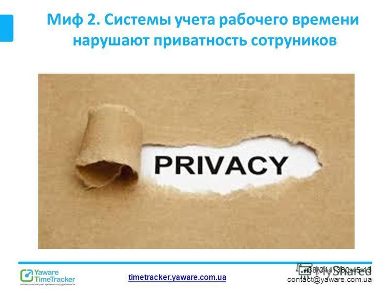 timetracker.yaware.com.ua +38(044) 360-45-13 contact@yaware.com.ua Миф 2. Системы учета рабочего времени нарушают приватность сотрудников