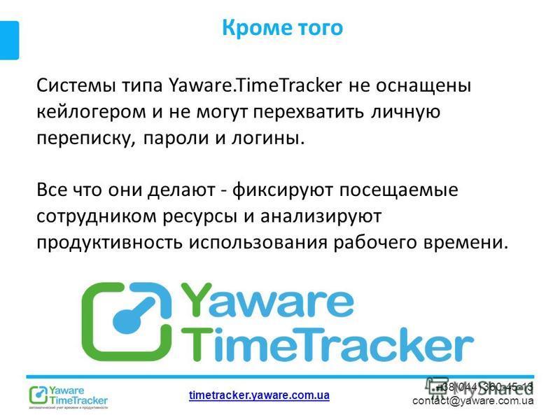timetracker.yaware.com.ua +38(044) 360-45-13 contact@yaware.com.ua Кроме того Системы типа Yaware.TimeTracker не оснащены кейлогером и не могут перехватить личную переписку, пароли и логины. Все что они делают - фиксируют посещаемые сотрудником ресур