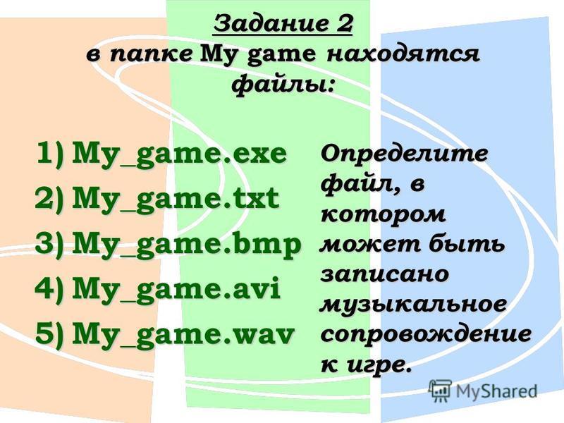 Задание 2 в папке My game находятся файлы: 1)My_game.exe 2)My_game.txt 3)My_game.bmp 4)My_game.avi 5)My_game.wav Определите файл, в котором может быть записано музыкальное сопровождение к игре.