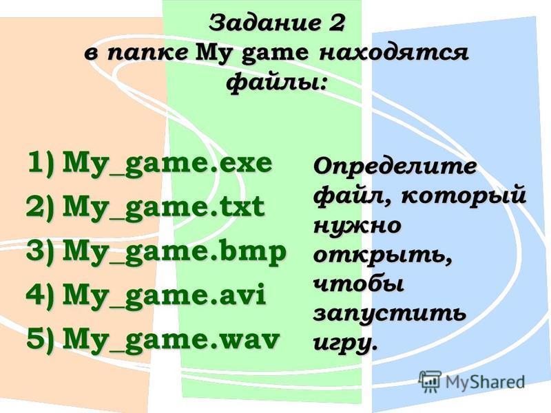 Задание 2 в папке My game находятся файлы: 1)My_game.exe 2)My_game.txt 3)My_game.bmp 4)My_game.avi 5)My_game.wav Определите файл, который нужно открыть, чтобы запустить игру.