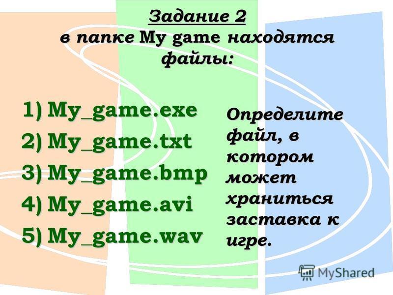 Задание 2 в папке My game находятся файлы: 1)My_game.exe 2)My_game.txt 3)My_game.bmp 4)My_game.avi 5)My_game.wav Определите файл, в котором может храниться заставка к игре.