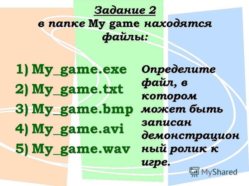 Задание 2 в папке My game находятся файлы: 1)My_game.exe 2)My_game.txt 3)My_game.bmp 4)My_game.avi 5)My_game.wav Определите файл, в котором может быть записан демонстрационный ролик к игре.