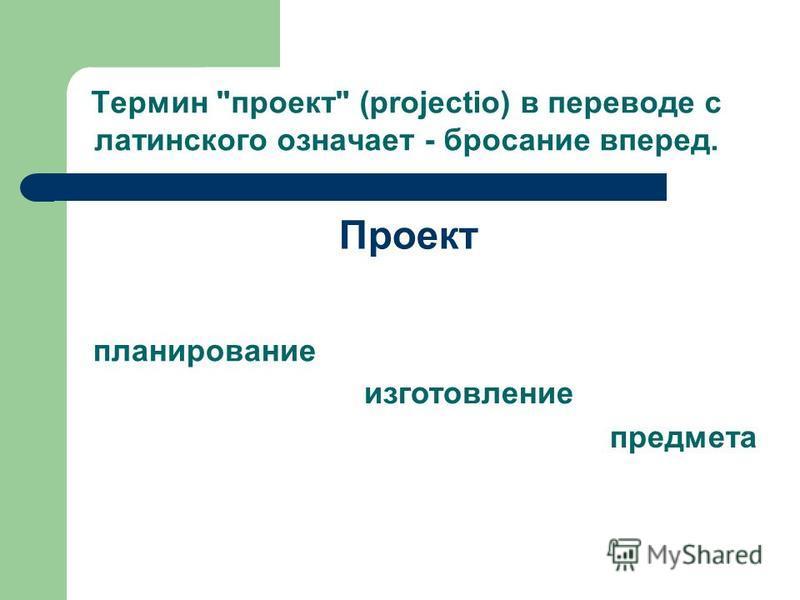 Термин проект (projectio) в переводе с латинского означает - бросание вперед. планирование Проект изготовление предмета