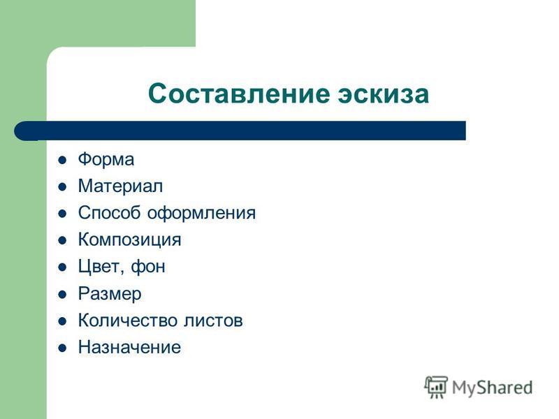 Составление эскиза Форма Материал Способ оформления Композиция Цвет, фон Размер Количество листов Назначение