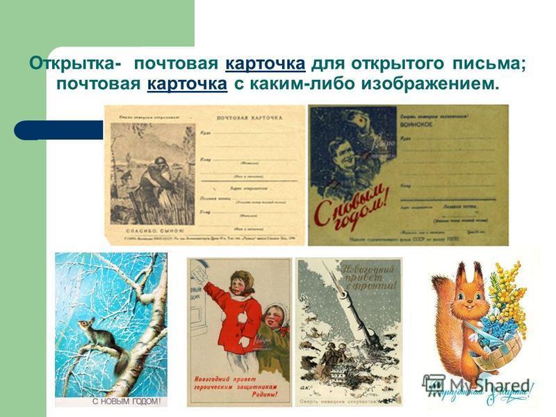 Открытка- почтовая карточка для открытого письма; почтовая карточка с каким-либо изображением.карточка