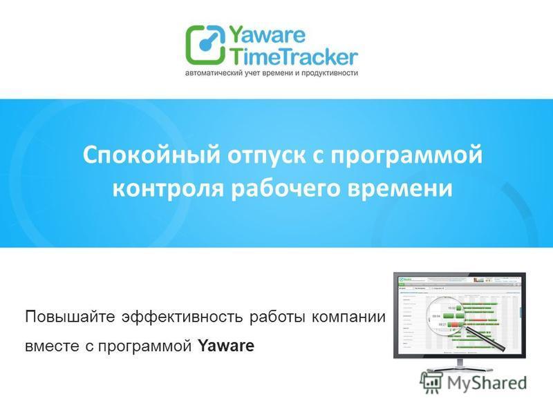 Повышайте эффективность работы компании вместе с программой Yaware Спокойный отпуск с программой контроля рабочего времени