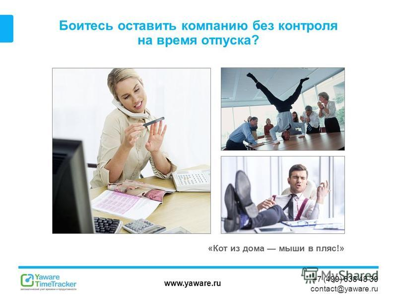 www.yaware.ru +7 (499) 638 48 39 contact@yaware.ru Боитесь оставить компанию без контроля на время отпуска? «Кот из дома мыши в пляс!»