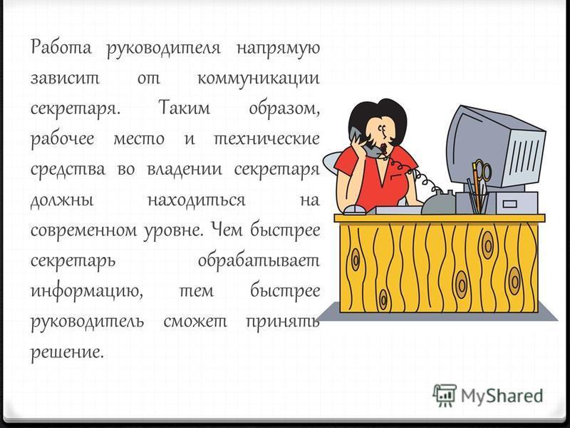Работа руководителя напрямую зависит от коммуникации секретаря. Таким образом, рабочее место и технические средства во владении секретаря должны находиться на современном уровне. Чем быстрее секретарь обрабатывает информацию, тем быстрее руководитель