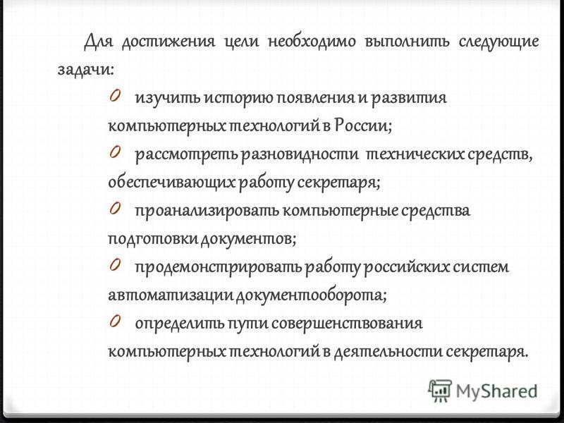 Для достижения цели необходимо выполнить следующие задачи: 0 изучить историю появления и развития компьютерных технологий в России; 0 рассмотреть разновидности технических средств, обеспечивающих работу секретаря; 0 проанализировать компьютерные сред