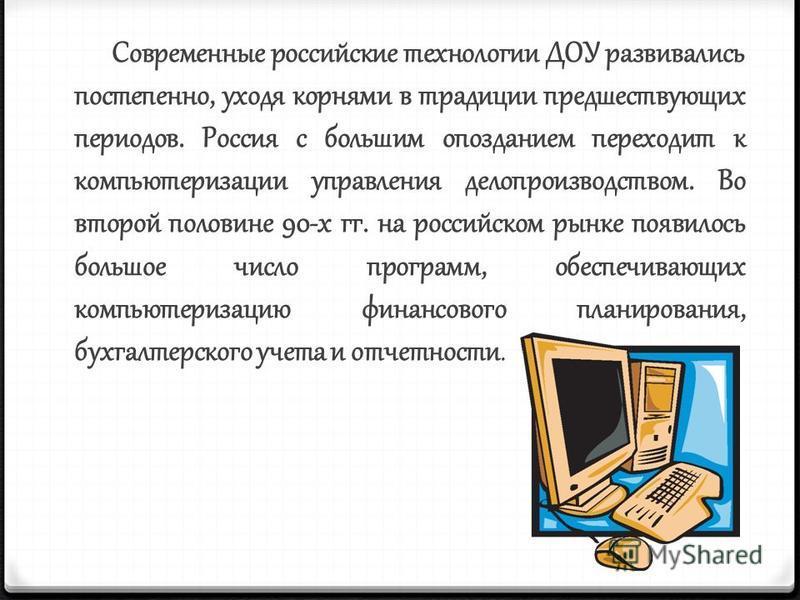 Современные российские технологии ДОУ развивались постепенно, уходя корнями в традиции предшествующих периодов. Россия с большим опозданием переходит к компьютеризации управления делопроизводством. Во второй половине 90-х гг. на российском рынке появ