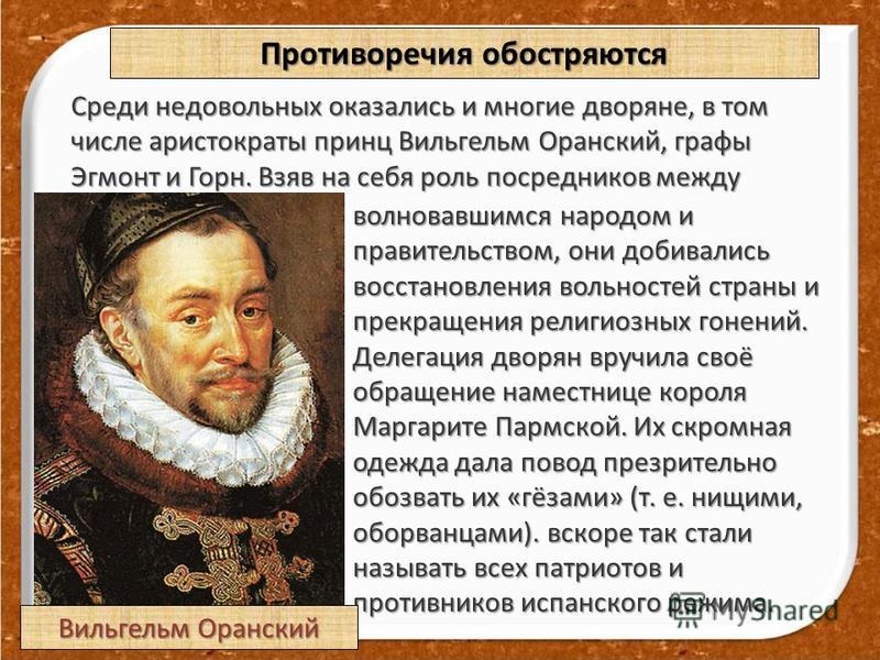 Противоречия обостряются Среди недовольных оказались и многие дворяне, в том числе аристократы принц Вильгельм Оранский, графы Эгмонт и Горн. Взяв на себя роль посредников между волновавшимся народом и правительством, они добивались восстановления во
