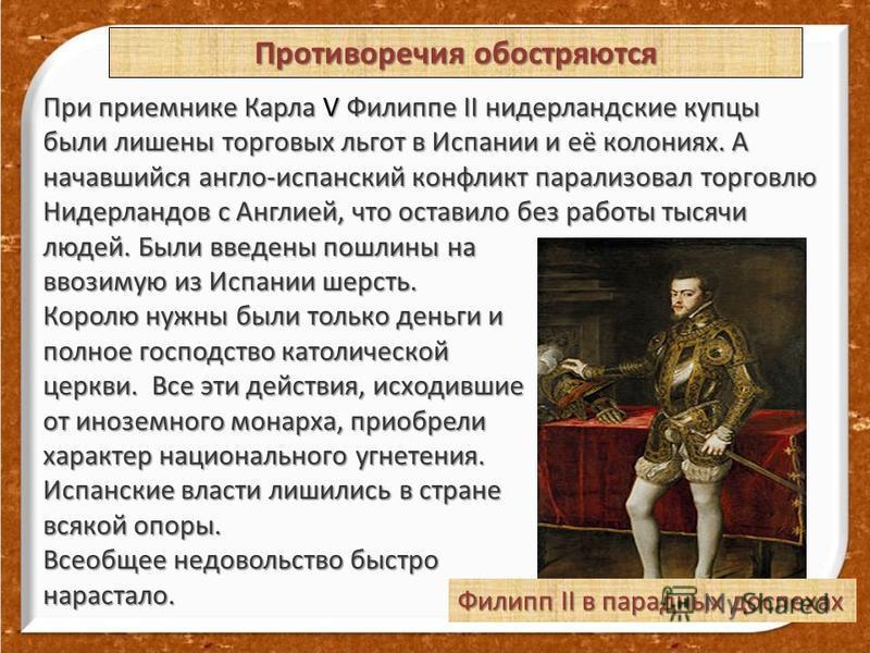 При приемнике Карла V Филиппе II нидерландские купцы были лишены торговых льгот в Испании и её колониях. А начавшийся англо-испанский конфликт парализовал торговлю Нидерландов с Англией, что оставило без работы тысячи людей. Были введены пошлины на в