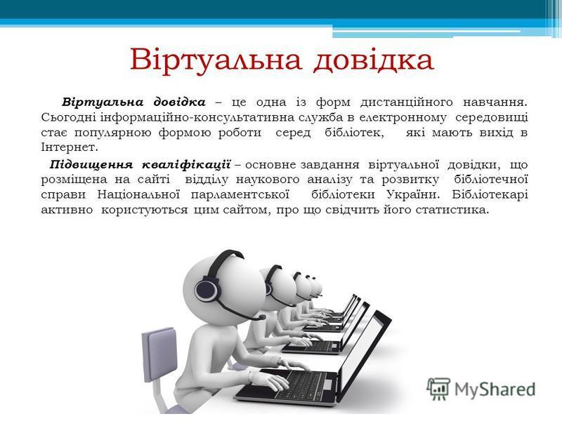 Віртуальна довідка Віртуальна довідка – це одна із форм дистанційного навчання. Сьогодні інформаційно-консультативна служба в електронному середовищі стає популярною формою роботи серед бібліотек, які мають вихід в Інтернет. Підвищення кваліфікації –