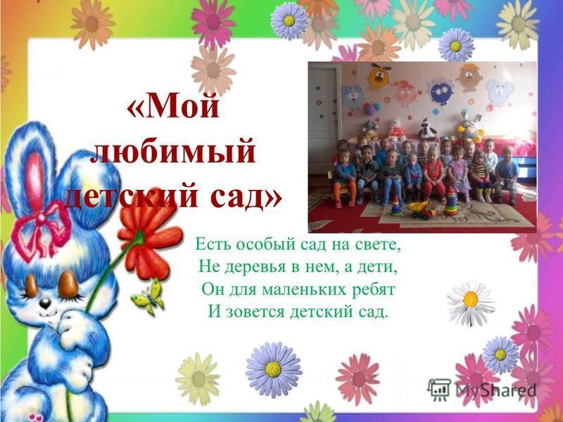 «Мой любимый детский сад» Есть особый сад на свете, Не деревья в нем, а дети, Он для маленьких ребят И зовется детский сад.
