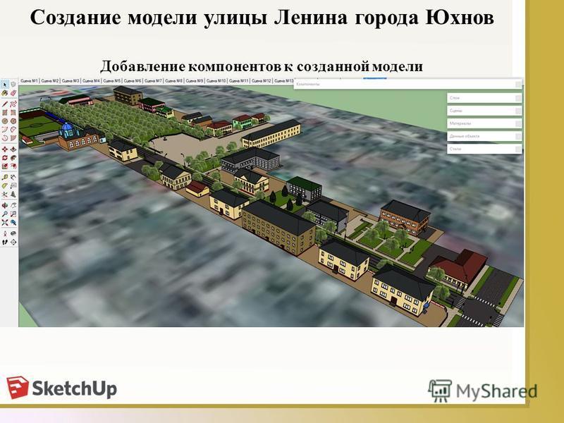 7 Добавление компонентов к созданной модели Создание модели улицы Ленина города Юхнов