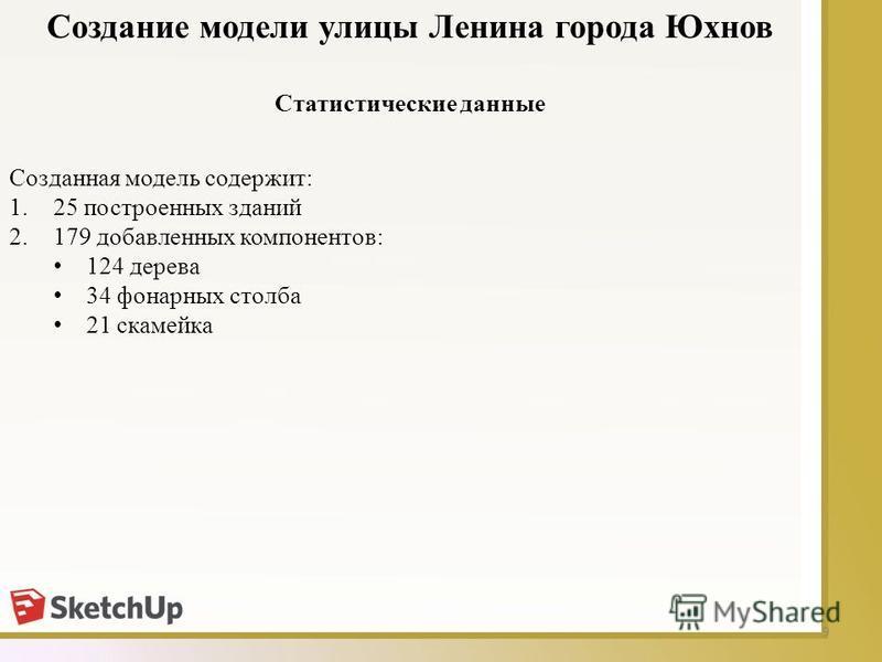 9 Статистические данные Создание модели улицы Ленина города Юхнов Созданная модель содержит: 1.25 построенных зданий 2.179 добавленных компонентов: 124 дерева 34 фонарных столба 21 скамейка