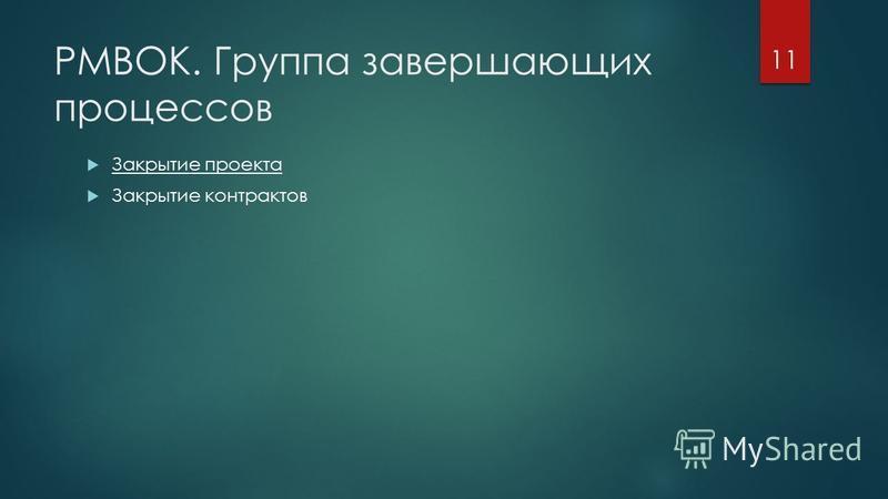 PMBOK. Группа завершающих процессов Закрытие проекта Закрытие контрактов 11