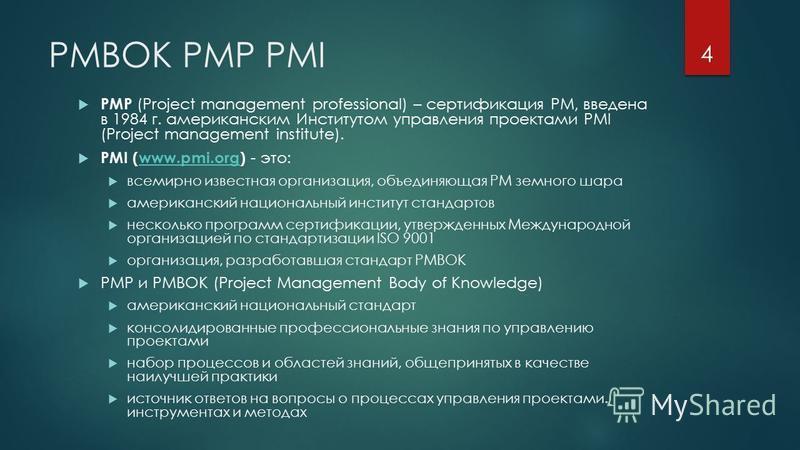 PMBOK PMP PMI PMP (Project management professional) – сертификация PM, введена в 1984 г. американским Институтом управления проектами PMI (Project management institute). PMI (www.pmi.org) - это:www.pmi.org всемирно известная организация, объединяющая