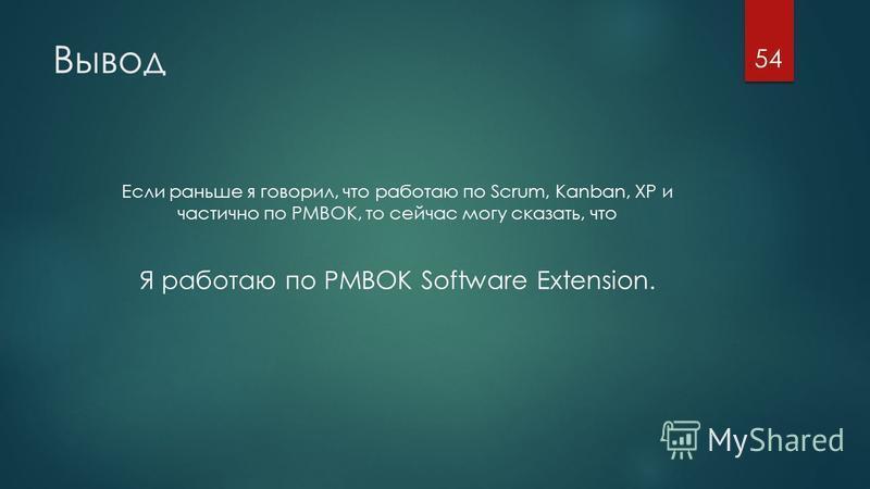 Вывод Если раньше я говорил, что работаю по Scrum, Kanban, XP и частично по PMBOK, то сейчас могу сказать, что Я работаю по PMBOK Software Extension. 54