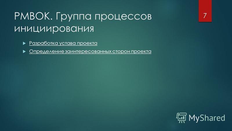 PMBOK. Группа процессов инициирования Разработка устава проекта Определение заинтересованных сторон проекта 7