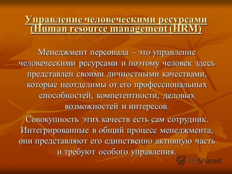 Управление человеческими ресурсами (Human resource management (HRM) Менеджмент персонала – это управление человеческими ресурсами и поэтому человек здесь представлен своими личностными качествами, которые неотделимы от его профессиональных способност